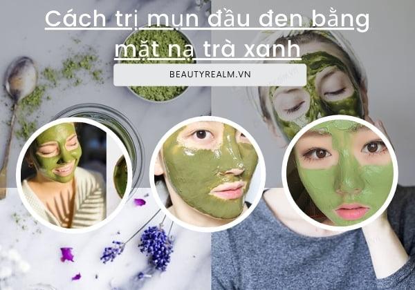 Cách trị mụn đầu đen bằng mặt nạ trà xanh
